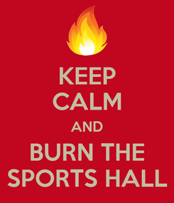 Poster: KEEP CALM AND BURN THE  SPORTS HALL