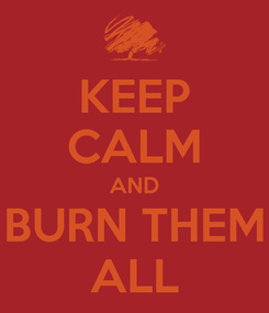 Poster: KEEP CALM AND BURN THEM ALL