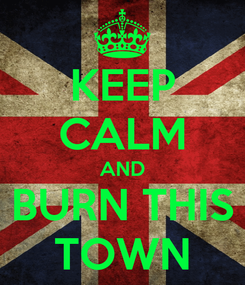 Poster: KEEP CALM AND BURN THIS TOWN