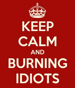 Poster: KEEP CALM AND BURNING IDIOTS