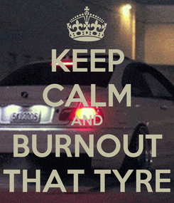 Poster: KEEP CALM AND BURNOUT THAT TYRE