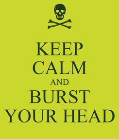 Poster: KEEP CALM AND BURST YOUR HEAD