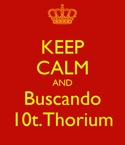 Poster: KEEP CALM AND Buscando 10t.Thorium