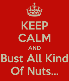 Poster: KEEP CALM AND Bust All Kind Of Nuts...