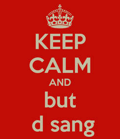 Poster: KEEP CALM AND but  d sang