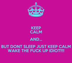 Poster: KEEP CALM AND... BUT DONT SLEEP JUST KEEP CALM WAKE THE FUCK UP IDIOT!!!!