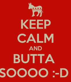 Poster: KEEP CALM AND BUTTA  SOOOO :-D