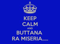 Poster: KEEP CALM AND BUTTANA  RA MISERIA.....