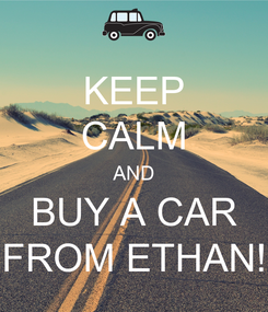 Poster: KEEP CALM AND BUY A CAR FROM ETHAN!