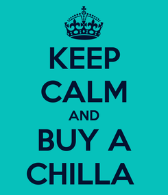 Poster: KEEP CALM AND BUY A CHILLA