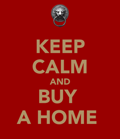 Poster: KEEP CALM AND BUY  A HOME