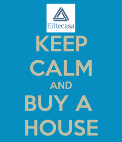 Poster: KEEP CALM AND BUY A  HOUSE
