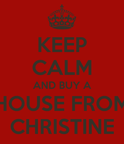Poster: KEEP CALM AND BUY A HOUSE FROM CHRISTINE