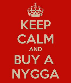 Poster: KEEP CALM AND BUY A  NYGGA