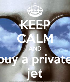 Poster: KEEP CALM AND buy a private jet