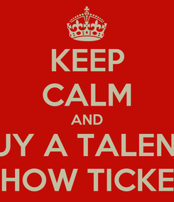 Poster: KEEP CALM AND BUY A TALENT  SHOW TICKET