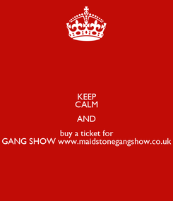Poster: KEEP CALM AND buy a ticket for GANG SHOW www.maidstonegangshow.co.uk