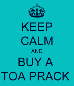 Poster: KEEP CALM AND BUY A  TOA PRACK