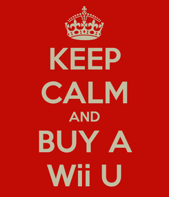 Poster: KEEP CALM AND BUY A Wii U