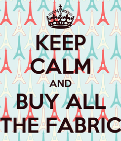 Poster: KEEP CALM AND BUY ALL THE FABRIC