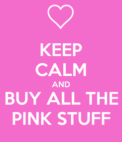 Poster: KEEP CALM AND BUY ALL THE PINK STUFF