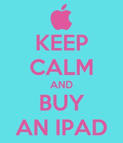 Poster: KEEP CALM AND BUY AN IPAD