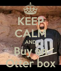 Poster: KEEP CALM AND Buy an Otter box