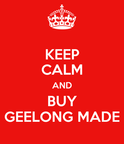 Poster: KEEP CALM AND BUY  GEELONG MADE