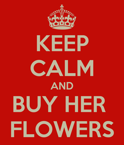 Poster: KEEP CALM AND BUY HER  FLOWERS