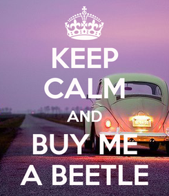 Poster: KEEP CALM AND BUY ME A BEETLE