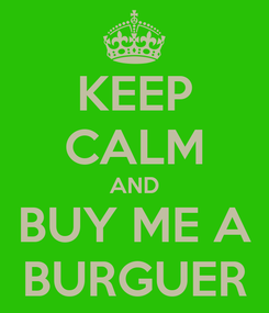 Poster: KEEP CALM AND BUY ME A BURGUER