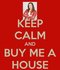 Poster: KEEP CALM AND BUY ME A HOUSE
