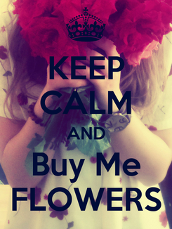Poster: KEEP CALM AND Buy Me FLOWERS