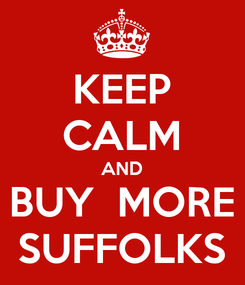 Poster: KEEP CALM AND BUY  MORE SUFFOLKS