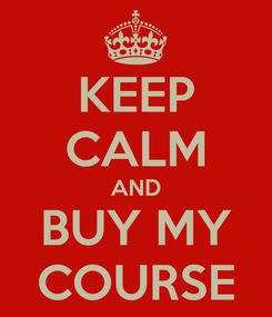 Poster: KEEP CALM AND BUY MY COURSE