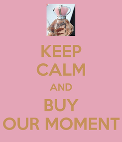 Poster: KEEP CALM AND BUY OUR MOMENT