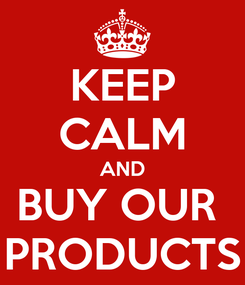 Poster: KEEP CALM AND BUY OUR  PRODUCTS