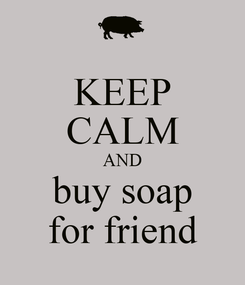 Poster: KEEP CALM AND buy soap for friend