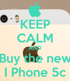 Poster: KEEP CALM AND Buy the new I Phone 5c