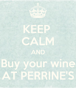 Poster: KEEP  CALM AND Buy your wine AT PERRINE'S