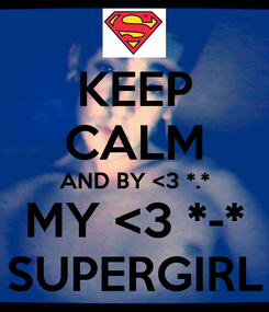 Poster: KEEP CALM AND BY <3 *.* MY <3 *-* SUPERGIRL