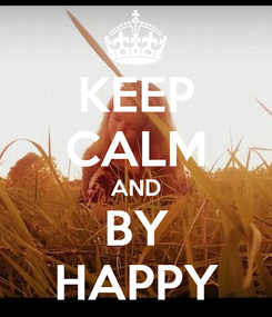 Poster: KEEP CALM AND BY HAPPY