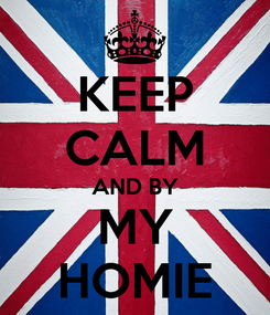 Poster: KEEP CALM AND BY MY HOMIE