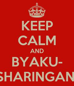 Poster: KEEP CALM AND BYAKU- SHARINGAN!