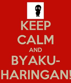 Poster: KEEP CALM AND BYAKU- SHARINGAN!!!
