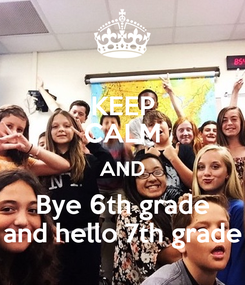 Poster: KEEP CALM AND Bye 6th grade and hello 7th grade