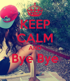 Poster: KEEP CALM AND Bye Bye
