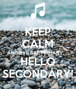 Poster: KEEP CALM AND BYE BYE PRIMARY...... HELLO SECONDARY!