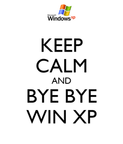 Poster: KEEP CALM AND BYE BYE WIN XP