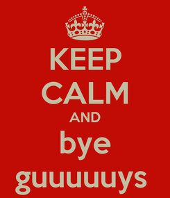 Poster: KEEP CALM AND bye guuuuuys